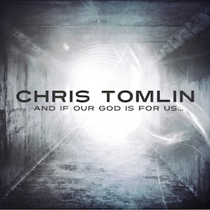 And If Our God Is for Us by Chris Tomlin